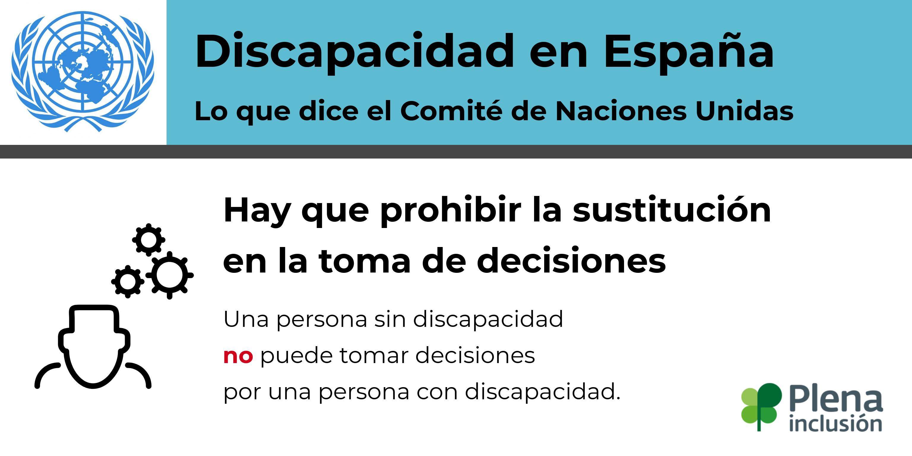 Discapacidad en España. Lo que dice Naciones Unidas. Hay que prohibir la sustitución en la toma de decisiones. Una persona sin discapacidad no puede tomar decisiones por una persona con discapacidad.