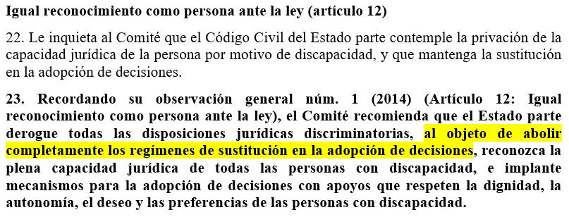 Igual reconocimiento como persona ante la ley (artículo 12) 22. Le inquieta al Comité que el Código Civil del Estado parte contemple la privación de la capacidad jurídica de la persona por motivo de discapacidad, y que mantenga la sustitución en la adopción de decisiones.  23. Recordando su observación general núm. 1 (2014) (Artículo 12: Igual reconocimiento como persona ante la ley), el Comité recomienda que el Estado parte derogue todas las disposiciones jurídicas discriminatorias, al objeto de abolir completamente los regímenes de sustitución en la adopción de decisiones, reconozca la plena capacidad jurídica de todas las personas con discapacidad, e implante mecanismos para la adopción de decisiones con apoyos que respeten la dignidad, la autonomía, el deseo y las preferencias de las personas con discapacidad.